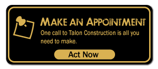 Make an Appointment - One call to Talon Construction is all you need to make.